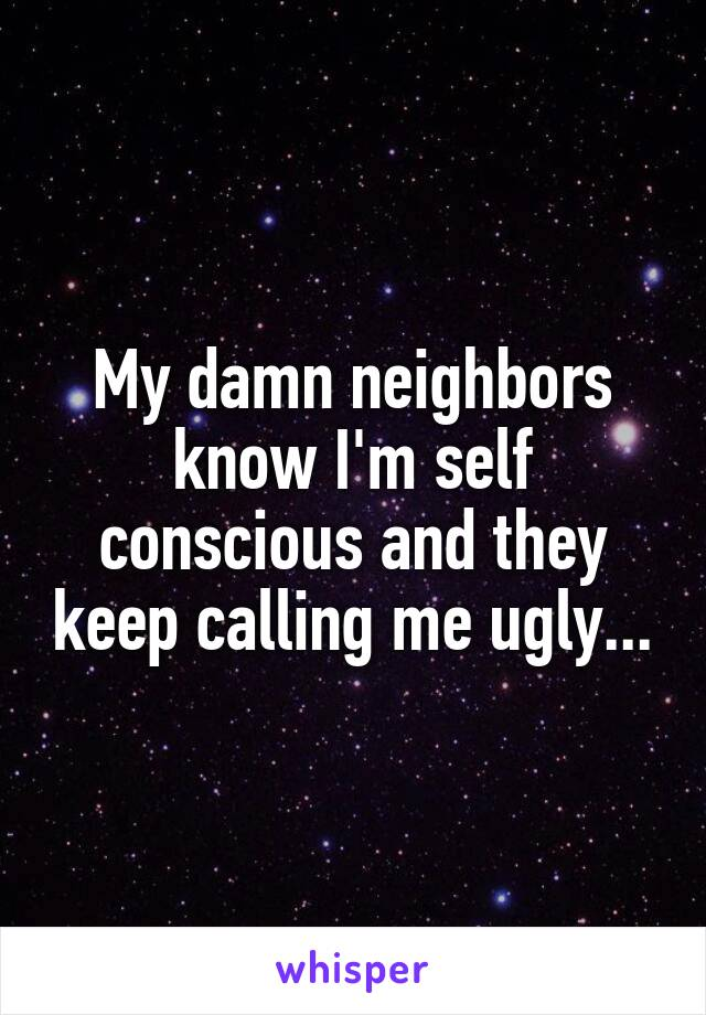 My damn neighbors know I'm self conscious and they keep calling me ugly...