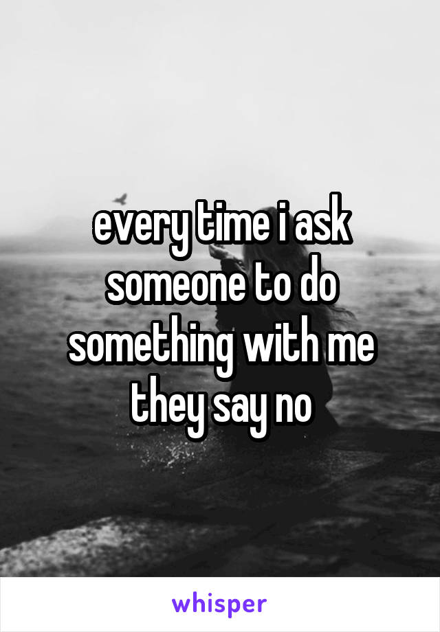 every time i ask someone to do something with me they say no