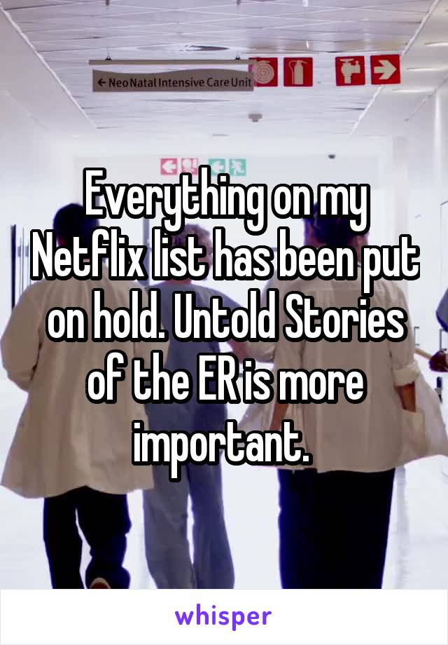Everything on my Netflix list has been put on hold. Untold Stories of the ER is more important.
