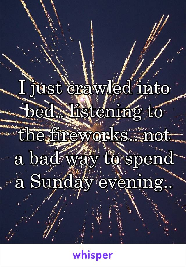 I just crawled into bed.. listening to the fireworks.. not a bad way to spend a Sunday evening..