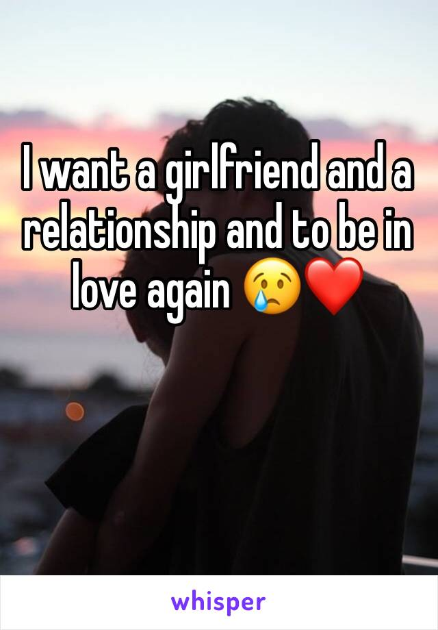 I want a girlfriend and a relationship and to be in love again 😢❤️
