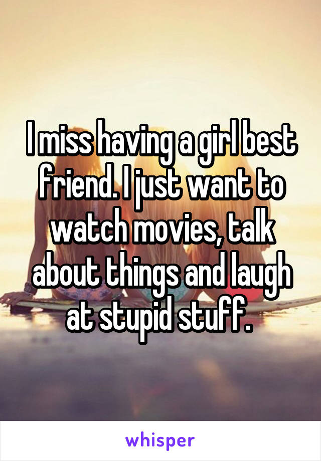 I miss having a girl best friend. I just want to watch movies, talk about things and laugh at stupid stuff.