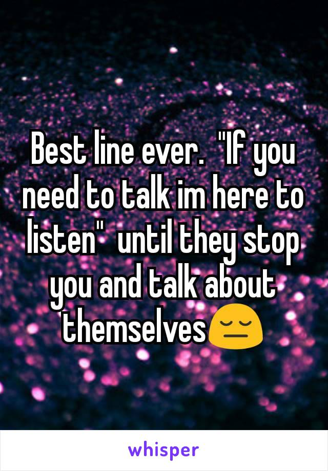 "Best line ever.  ""If you need to talk im here to listen""  until they stop you and talk about themselves😔"