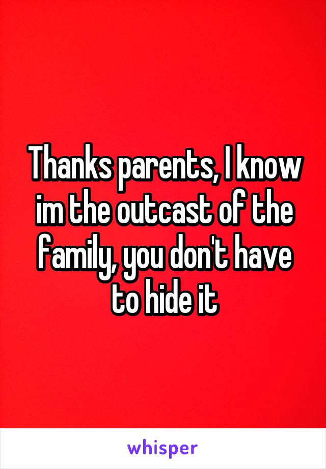 Thanks parents, I know im the outcast of the family, you don't have to hide it