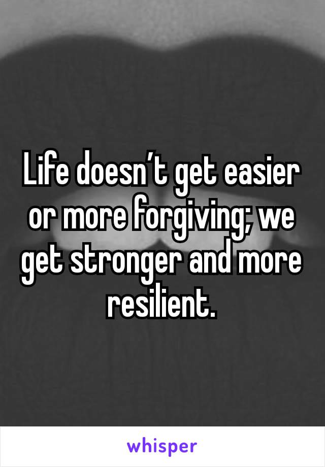 Life doesn't get easier or more forgiving; we get stronger and more resilient.