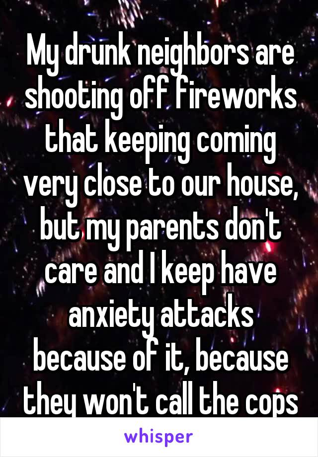 My drunk neighbors are shooting off fireworks that keeping coming very close to our house, but my parents don't care and I keep have anxiety attacks because of it, because they won't call the cops
