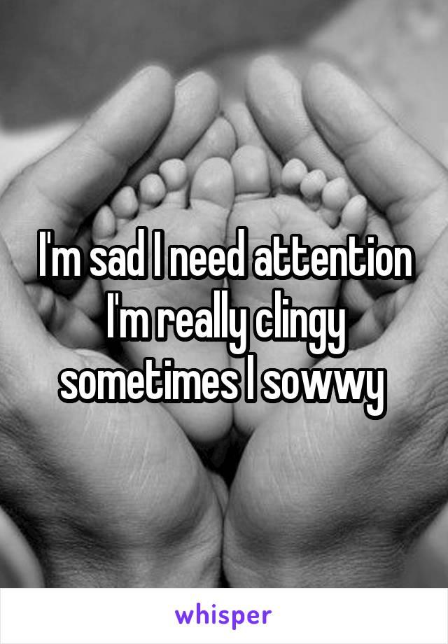 I'm sad I need attention I'm really clingy sometimes I sowwy