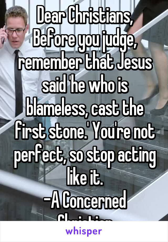 Dear Christians, Before you judge, remember that Jesus said 'he who is blameless, cast the first stone.' You're not perfect, so stop acting like it. -A Concerned Christian