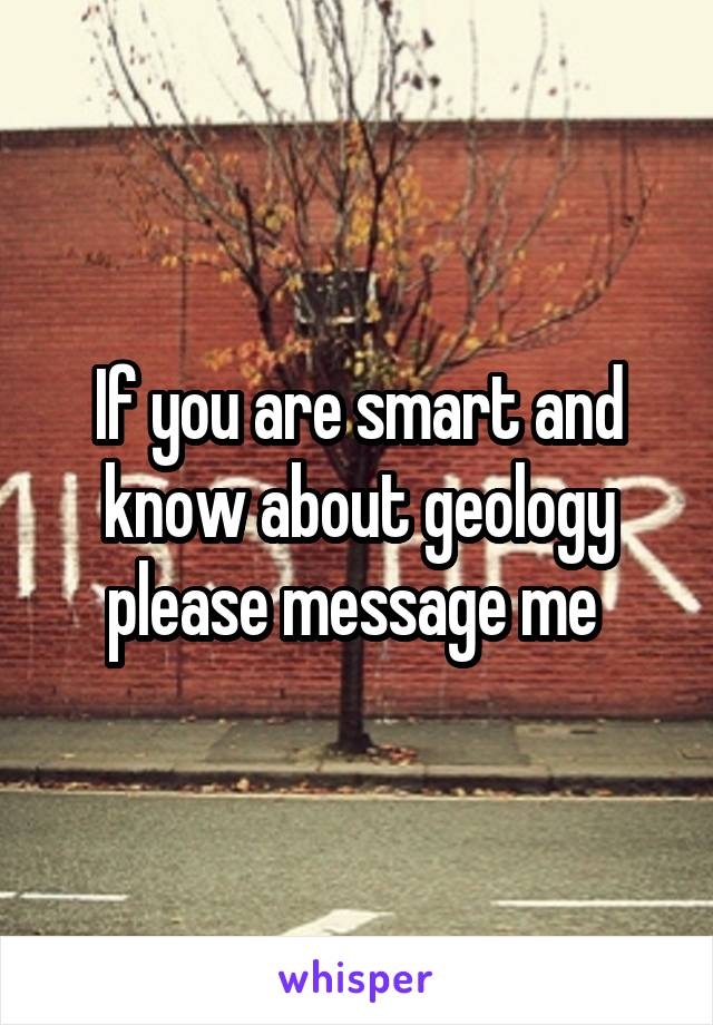 If you are smart and know about geology please message me
