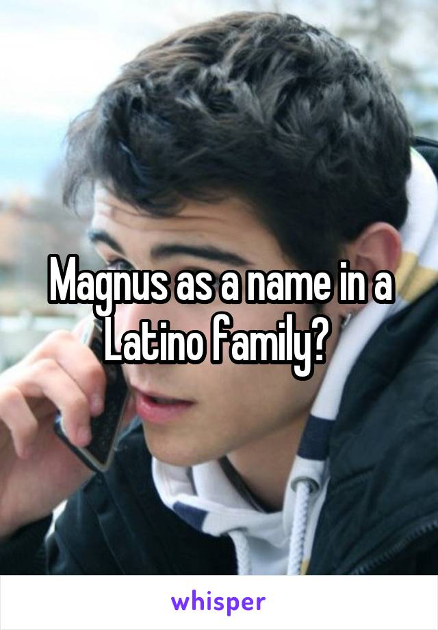 Magnus as a name in a Latino family?