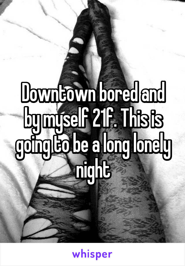 Downtown bored and by myself 21f. This is going to be a long lonely night