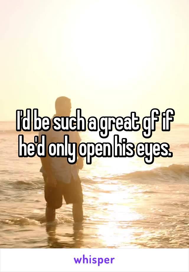 I'd be such a great gf if he'd only open his eyes.