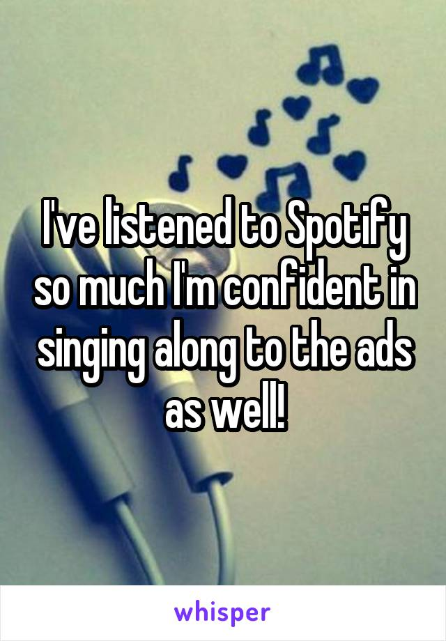 I've listened to Spotify so much I'm confident in singing along to the ads as well!