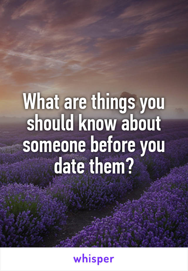 What are things you should know about someone before you date them?