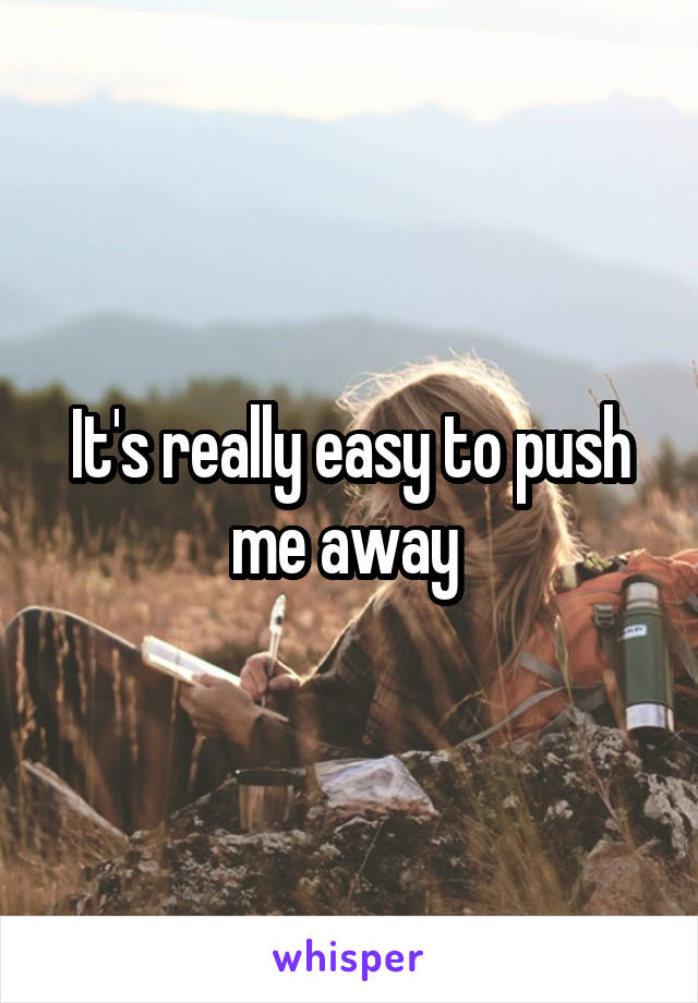 It's really easy to push me away