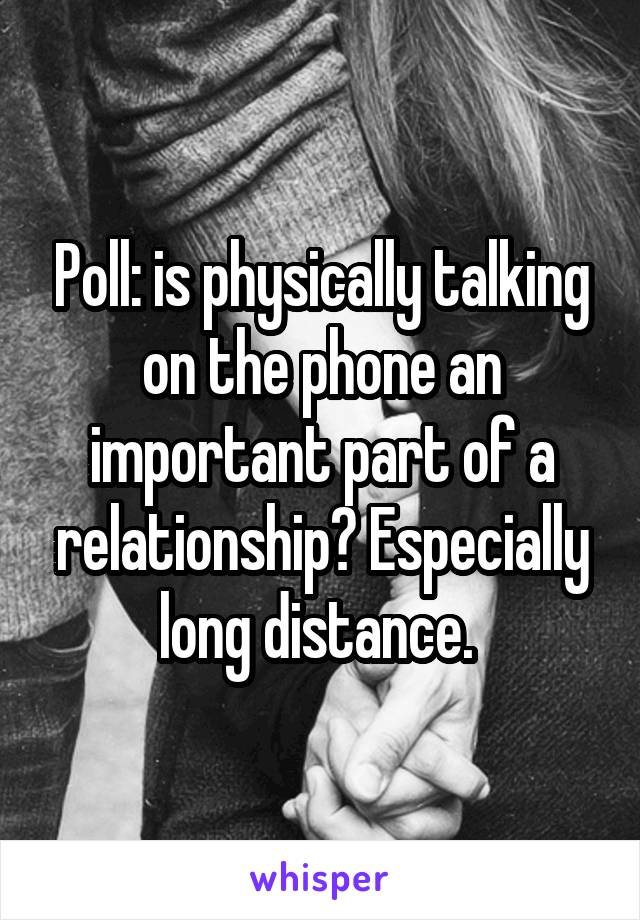 Poll: is physically talking on the phone an important part of a relationship? Especially long distance.