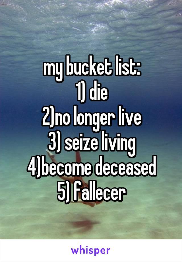 my bucket list: 1) die 2)no longer live 3) seize living 4)become deceased 5) fallecer