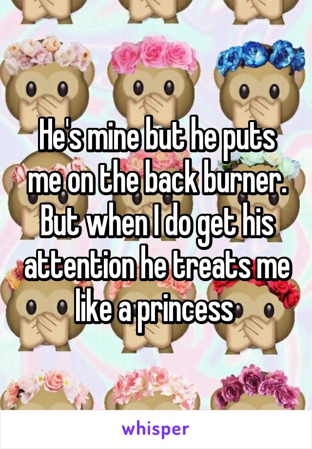 He's mine but he puts me on the back burner. But when I do get his attention he treats me like a princess
