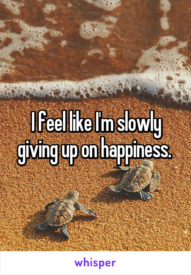 I feel like I'm slowly giving up on happiness.