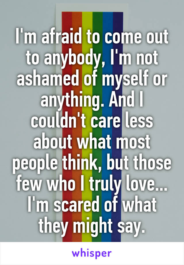 I'm afraid to come out to anybody, I'm not ashamed of myself or anything. And I couldn't care less about what most people think, but those few who I truly love... I'm scared of what they might say.