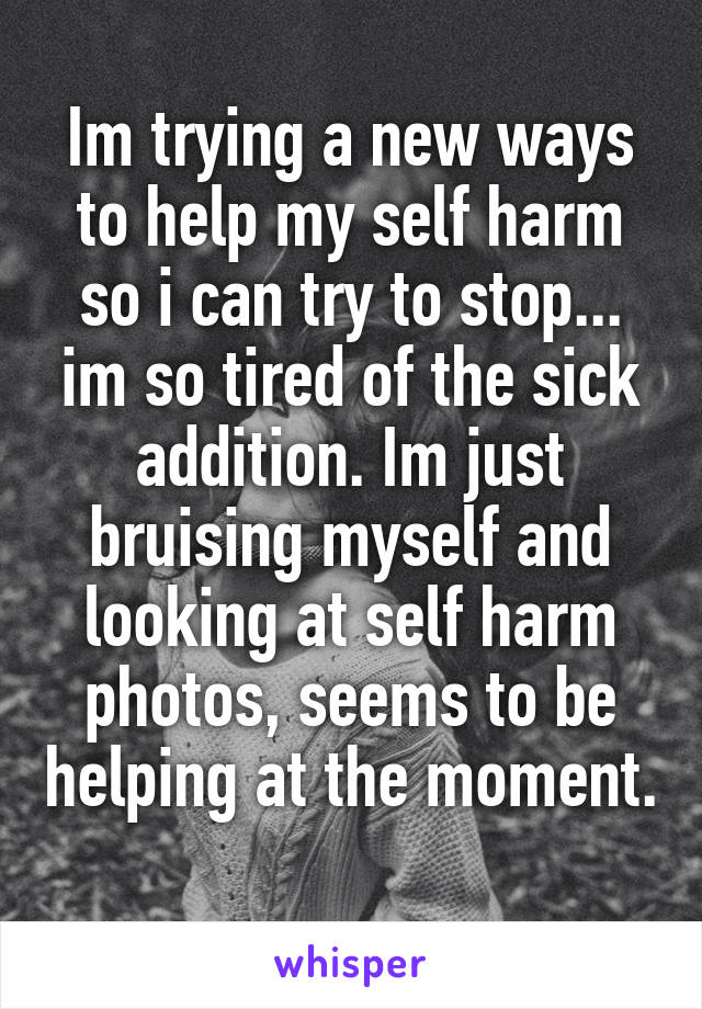 Im trying a new ways to help my self harm so i can try to stop... im so tired of the sick addition. Im just bruising myself and looking at self harm photos, seems to be helping at the moment.