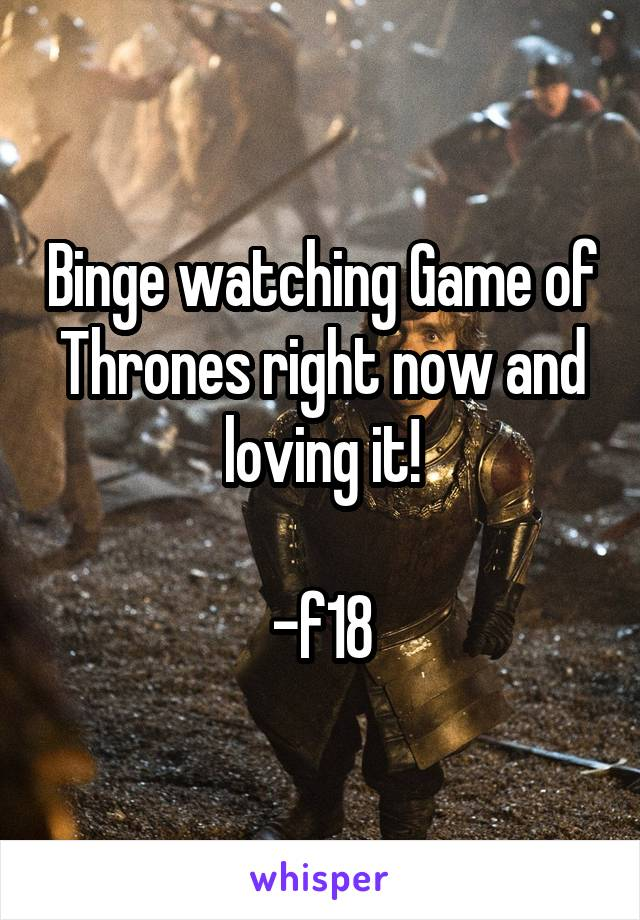 Binge watching Game of Thrones right now and loving it!  -f18