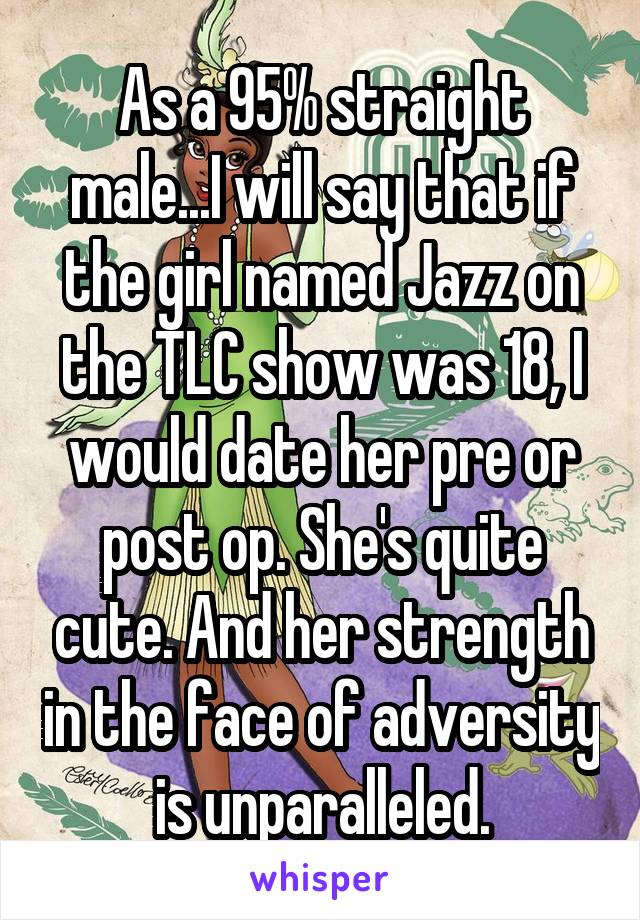 As a 95% straight male...I will say that if the girl named Jazz on the TLC show was 18, I would date her pre or post op. She's quite cute. And her strength in the face of adversity is unparalleled.
