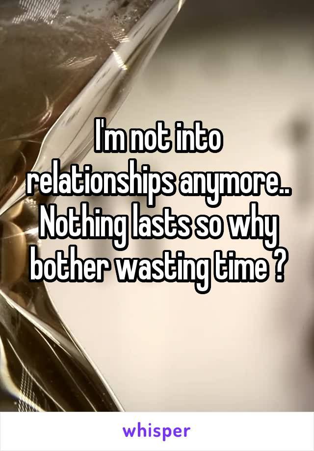 I'm not into relationships anymore.. Nothing lasts so why bother wasting time ?
