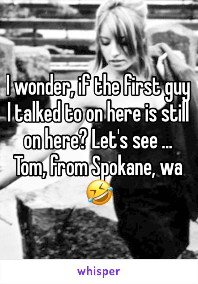 I wonder, if the first guy I talked to on here is still on here? Let's see ...  Tom, from Spokane, wa 🤣