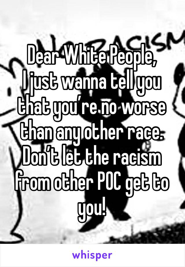 Dear White People, I just wanna tell you that you're no worse than any other race.  Don't let the racism from other POC get to you!