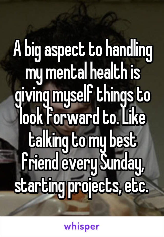A big aspect to handling my mental health is giving myself things to look forward to. Like talking to my best friend every Sunday, starting projects, etc.