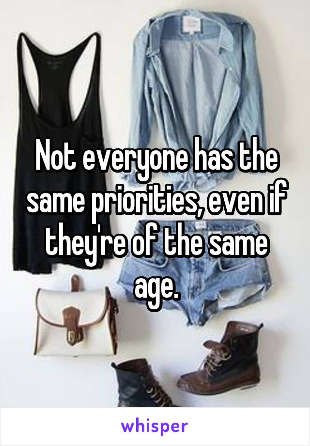 Not everyone has the same priorities, even if they're of the same age.