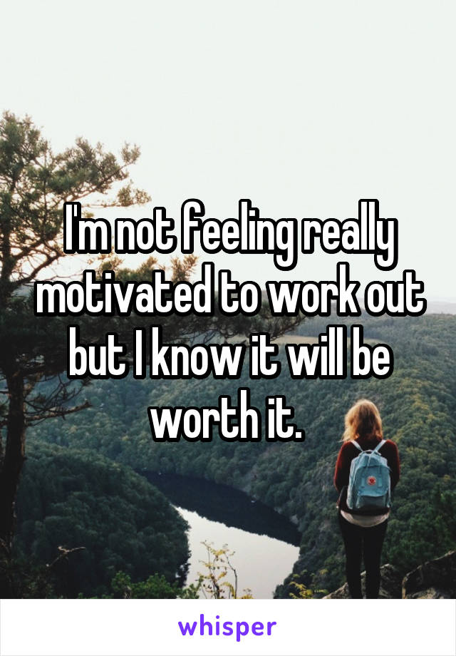 I'm not feeling really motivated to work out but I know it will be worth it.