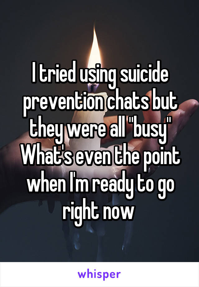 "I tried using suicide prevention chats but they were all ""busy"" What's even the point when I'm ready to go right now"
