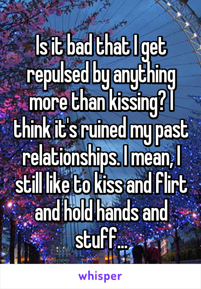 Is it bad that I get repulsed by anything more than kissing? I think it's ruined my past relationships. I mean, I still like to kiss and flirt and hold hands and stuff...