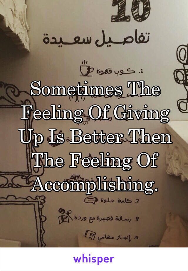 Sometimes The Feeling Of Giving Up Is Better Then The Feeling Of Accomplishing.