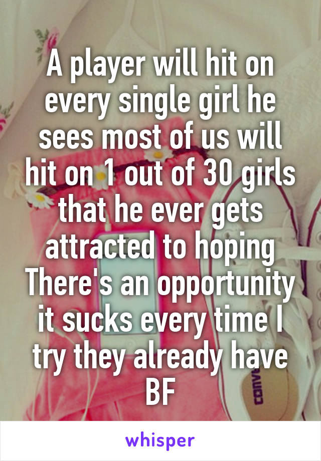 A player will hit on every single girl he sees most of us will hit on 1 out of 30 girls that he ever gets attracted to hoping There's an opportunity it sucks every time I try they already have BF