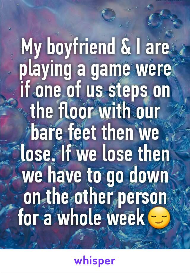 My boyfriend & I are playing a game were if one of us steps on the floor with our bare feet then we lose. If we lose then we have to go down on the other person for a whole week😏