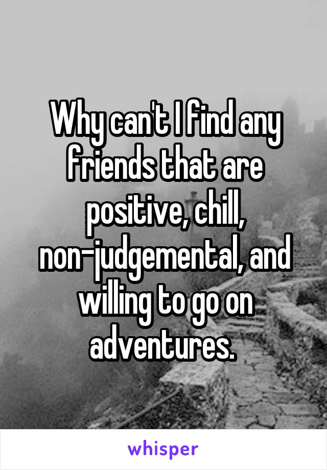 Why can't I find any friends that are positive, chill, non-judgemental, and willing to go on adventures.