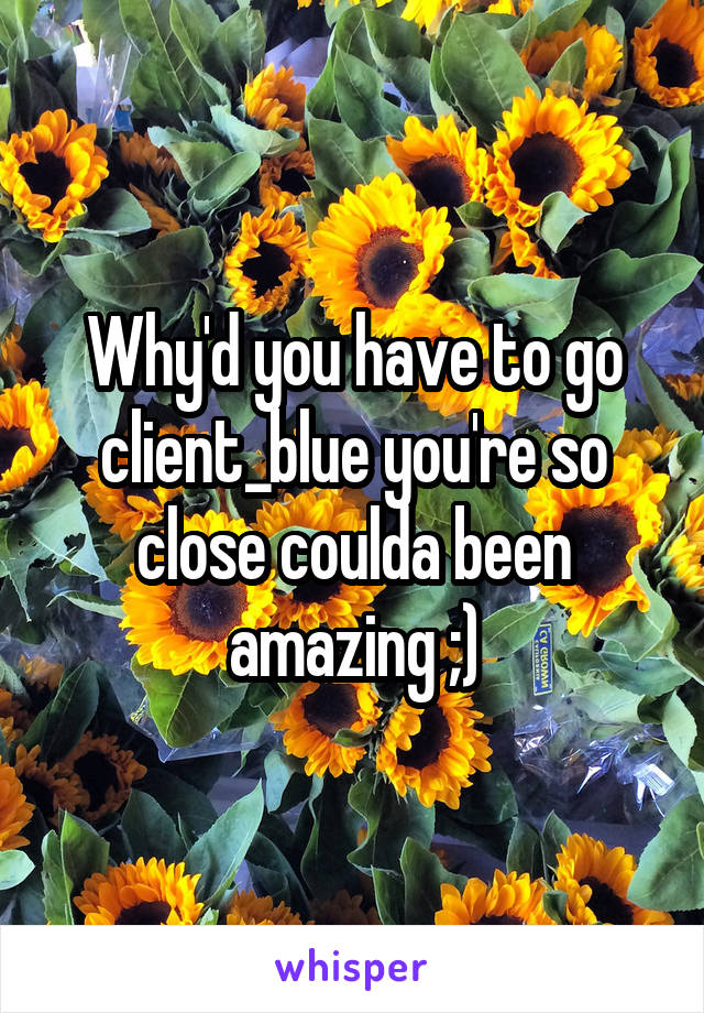 Why'd you have to go client_blue you're so close coulda been amazing ;)