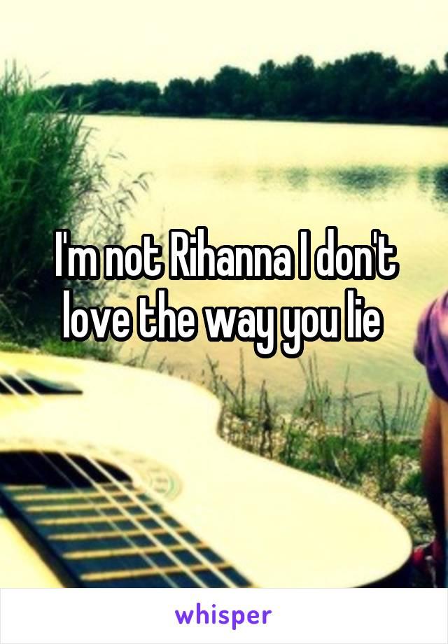 I'm not Rihanna I don't love the way you lie