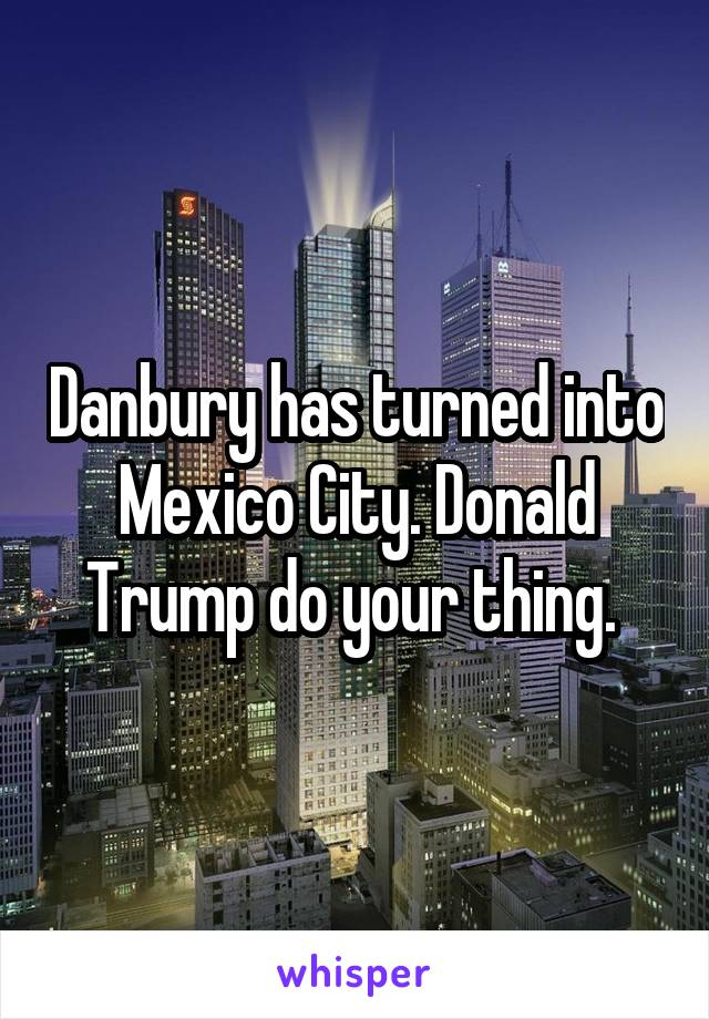 Danbury has turned into Mexico City. Donald Trump do your thing.