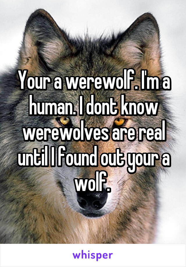 Your a werewolf. I'm a human. I dont know werewolves are real until I found out your a wolf.