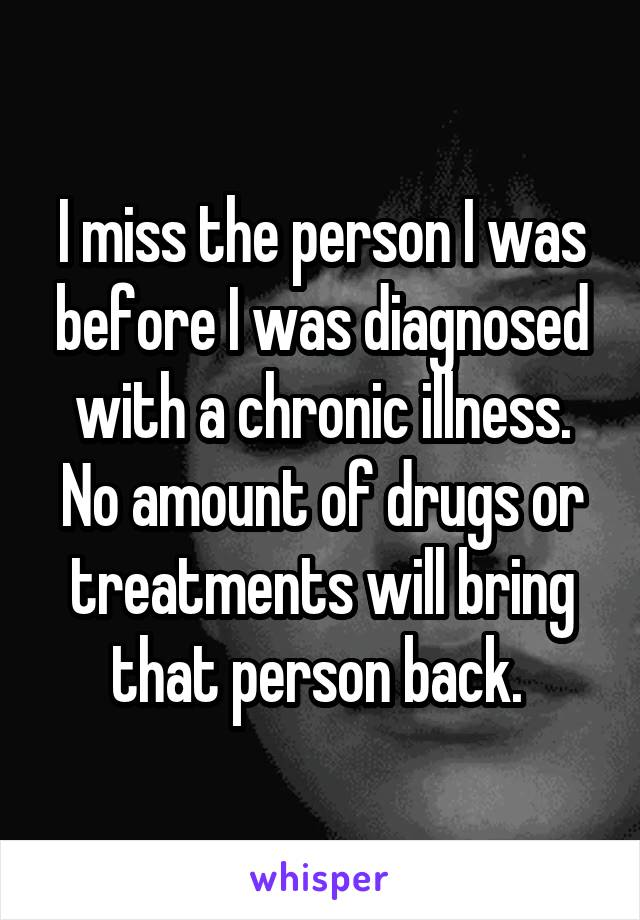 I miss the person I was before I was diagnosed with a chronic illness. No amount of drugs or treatments will bring that person back.
