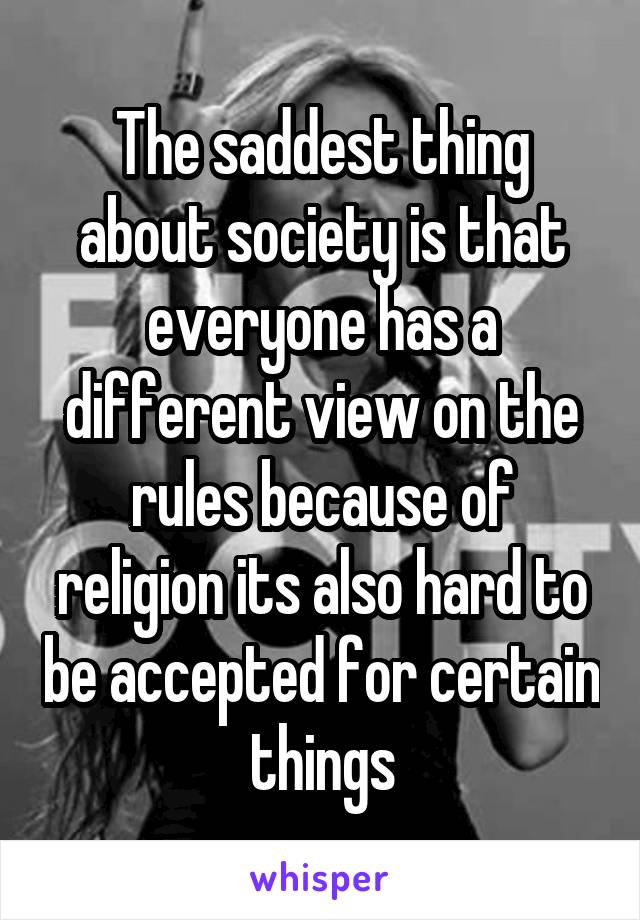 The saddest thing about society is that everyone has a different view on the rules because of religion its also hard to be accepted for certain things