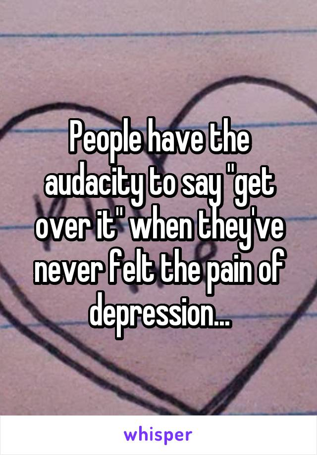 """People have the audacity to say """"get over it"""" when they've never felt the pain of depression..."""