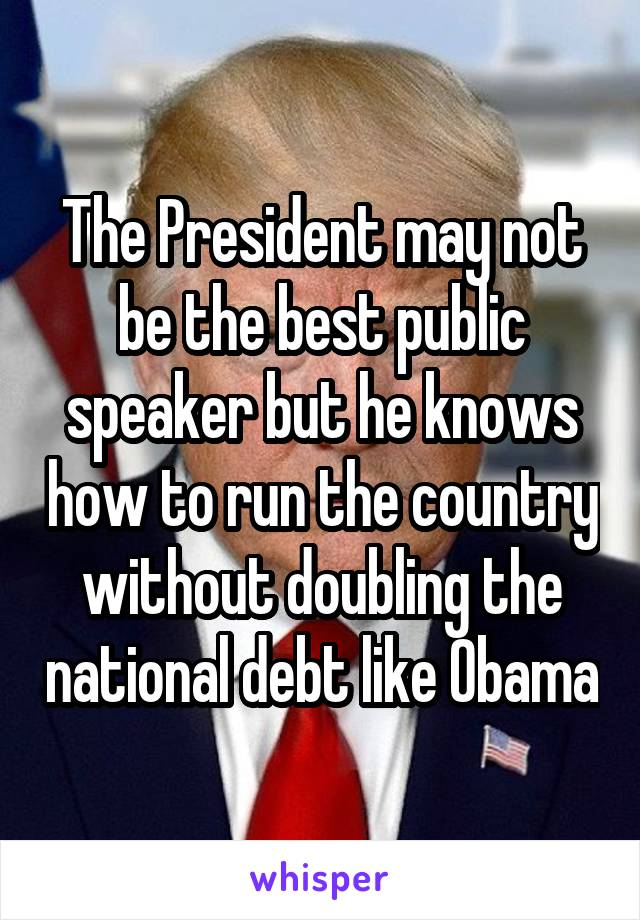 The President may not be the best public speaker but he knows how to run the country without doubling the national debt like Obama