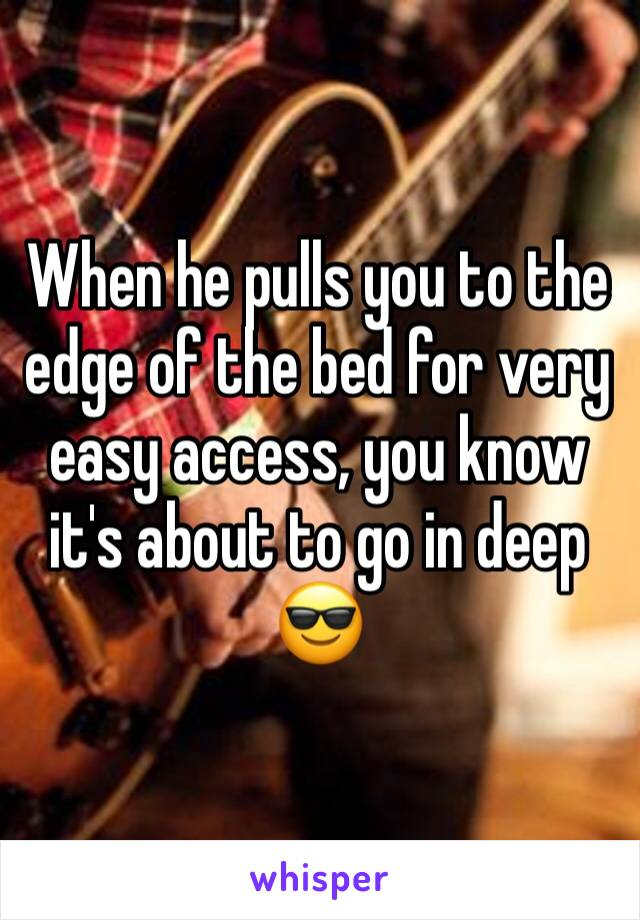 When he pulls you to the edge of the bed for very easy access, you know it's about to go in deep 😎