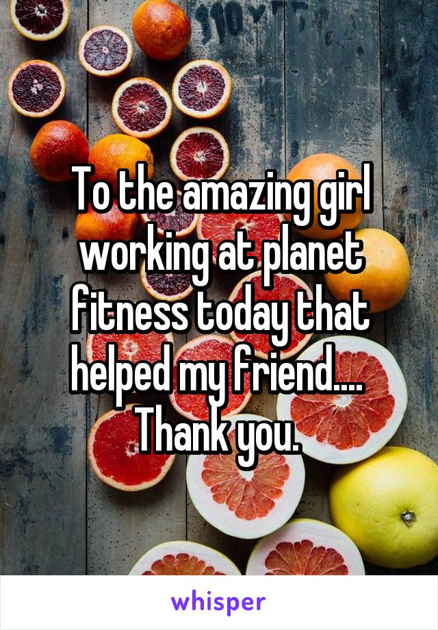 To the amazing girl working at planet fitness today that helped my friend....  Thank you.
