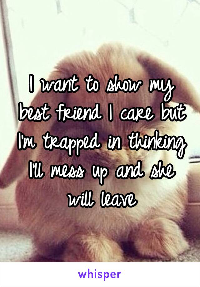I want to show my best friend I care but I'm trapped in thinking I'll mess up and she will leave